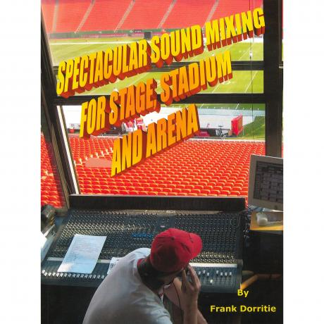 Spectacular Sound Mixing for Stage, Stadium and Arena by Frank Dorritie